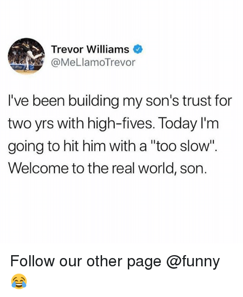 """Funny, Memes, and The Real: Trevor Williams  @MeLlamoTrevor  I've been building my son's trust for  two yrs with high-fives. Today l'm  going to hit him with a """"too slow"""".  Welcome to the real world, son. Follow our other page @funny 😂"""