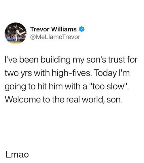 """Ironic, Lmao, and The Real: Trevor Williams  @MeLlamoTrevor  I've been building my son's trust for  two yrs with high-fives. Today l'm  going to hit him with a """"too slow"""".  Welcome to the real world, son. Lmao"""