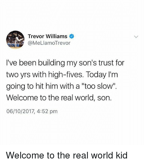 """Memes, The Real, and Today: Trevor Williams  @MeLlamoTrevor  I've been building my son's trust for  two yrs with high-fives. Today I'm  going to hit him with a """"too slow"""".  Welcome to the real world, son.  06/10/2017, 4:52 pm Welcome to the real world kid"""