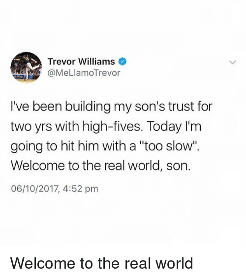 """Memes, The Real, and Today: Trevor Williams  @MeLlamoTrevor  I've been building my son's trust for  two yrs with high-fives. Today I'm  going to hit him with a """"too slow"""".  Welcome to the real world, son.  06/10/2017, 4:52 pm Welcome to the real world"""