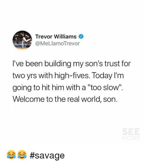 "Memes, Savage, and The Real: Trevor Williams  @MeLlamoTrevor  I've been building my son's trust for  two yrs with high-fives. Today I'rm  going to hit him with a ""too slow  Welcome to the real world, son. 😂😂 #savage"