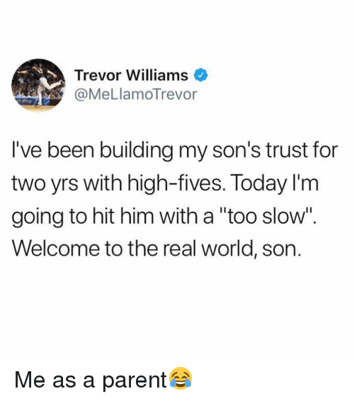 "Memes, The Real, and Today: Trevor Williams  @MeLlamoTrevor  l've been building my son's trust for  two yrs with high-fives. Today l'm  going to hit him with a ""too slow"".  Welcome to the real world, son. Me as a parent😂"