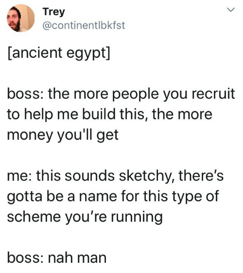 More Money: Trey  @continentlbkfst  [ancient egypt]  boss: the more people you recruit  to help me build this, the more  money you'll get  me: this sounds sketchy, there's  gotta be a name for this type of  scheme you're running  boss: nah man