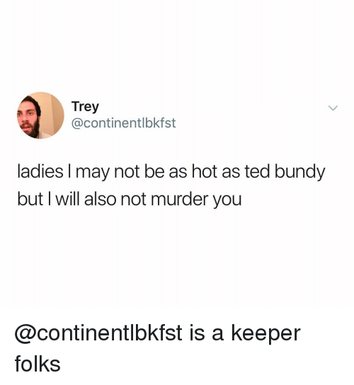 Ted, Dank Memes, and Murder: Trey  @continentlbkfst  ladies I may not be as hot as ted bundy  but I will also not murder you @continentlbkfst is a keeper folks