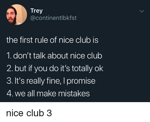Club, Mistakes, and Nice: Trey  @continentlbkfst  the first rule of nice club is  1. don't talk about nice club  2. but if you do it's totally ok  3. It's really fine, I promise  4. we all make mistakes nice club 3