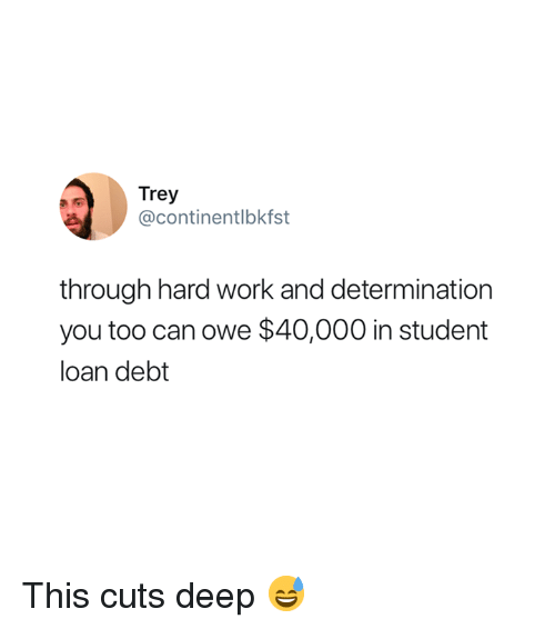 Work, Deep, and Student: Trey  @continentlbkfst  through hard work and determination  you too can owe $40,000 in student  loan debt This cuts deep 😅