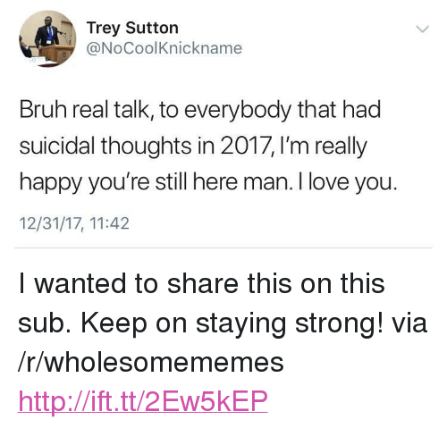 "staying strong: Trey Sutton  @NoCoolKnickname  Bruh real talk, to everybody that had  suicidal thoughts in 2017, I'm really  happy you're still here man. I love you.  12/31/17, 11:42 <p>I wanted to share this on this sub. Keep on staying strong! via /r/wholesomememes <a href=""http://ift.tt/2Ew5kEP"">http://ift.tt/2Ew5kEP</a></p>"