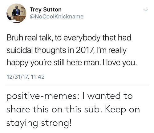 staying strong: Trey Sutton  @NoCoolKnickname  Bruh real talk, to everybody that had  suicidal thoughts in 2017, I'm really  happy you're still here man. I love you.  12/31/17, 11:42 positive-memes: I wanted to share this on this sub. Keep on staying strong!