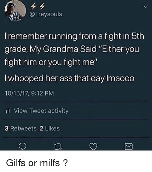 "Ass, Grandma, and Milfs: @Treysouls  I remember running from a fight in 5th  grade, Mly Grandma Said Either you  fight him or you fight me""  I whooped her ass that day Imaooo  10/15/17, 9:12 PM  ll View Tweet activity  3 Retweets 2 Likes Gilfs or milfs ?"