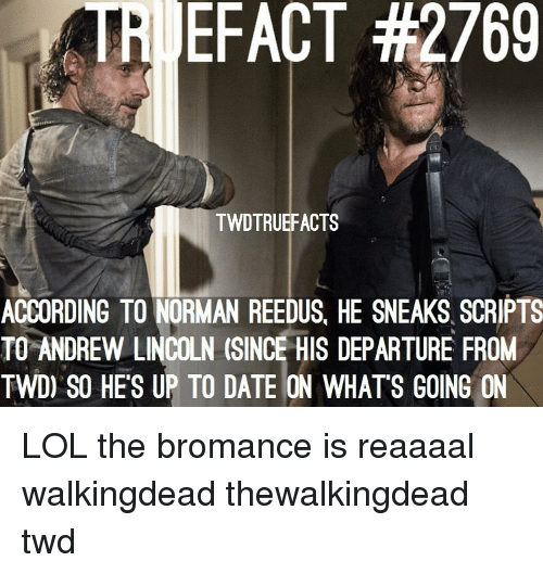 Lol, Memes, and Date: TRI EFACT #2769  TWDTRUEFACTS  ACCORDING TO NORMAN REEDUS, HE SNEAKS SCRIPTS  TO ANDREW LINCOLN (SINCE HIS DEPARTURE FROM  TWD) SO HE'S UP TO DATE ON WHATS GOING ON LOL the bromance is reaaaal walkingdead thewalkingdead twd