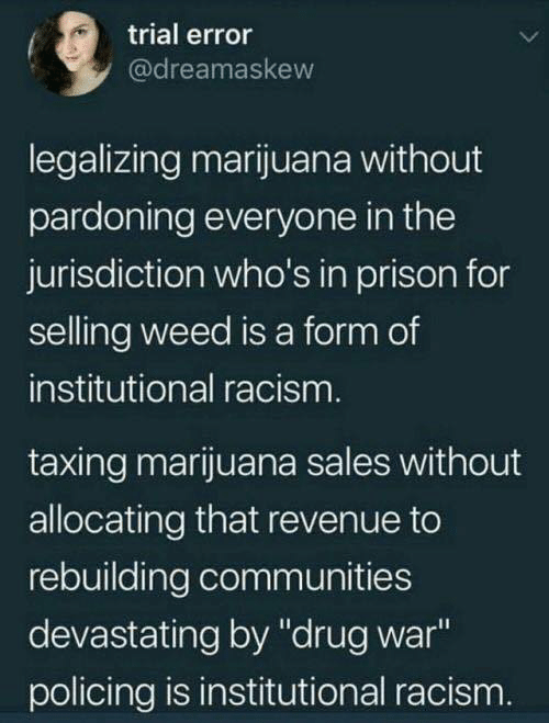 "Racism, Weed, and Prison: trial error  @dreamaskew  legalizing marijuana without  pardoning everyone in the  jurisdiction who's in prison for  selling weed is a form of  institutional racism  taxing marijuana sales without  allocating that revenue to  rebuilding communities  devastating by ""drug war  policing is institutional racism"