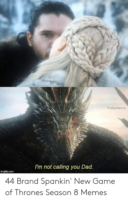Dad, Game of Thrones, and Memes: TrialByMeme  I'm not calling you Dad  imgfip.com 44 Brand Spankin' New Game of Thrones Season 8 Memes