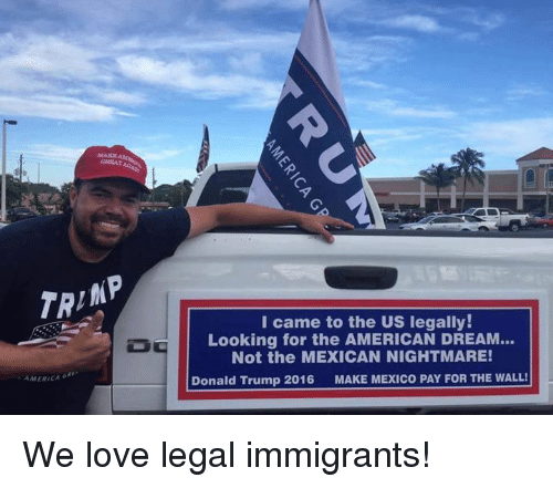 America, Donald Trump, and Love: TRIAP  AMERICA  GRE  I came to the US legally!  Looking for the AMERICAN DREAM...  Not the MEXICAN NIGHTMARE!  Donald Trump 2016  MAKE MEXICO PAY FOR THE WALL! We love legal immigrants!