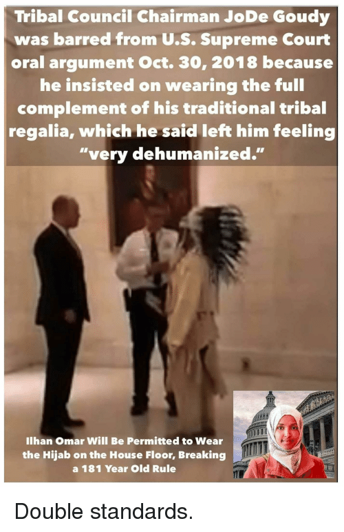 """Supreme, Supreme Court, and House: Tribal Council Chairman JoDe Goudy  was barred from U.S. Supreme Court  oral argument Oct. 30, 2018 because  he insisted on wearing the full  complement of his traditional tribal  regalia, which he said left him feeling  """"very dehumanized.""""  Ilhan Omar Will Be Permitted to Wear  the Hijab on the House Floor, Breaking  a 181 Year Old Rule"""