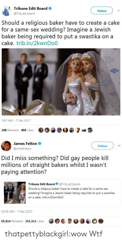 swastika: Tribune Edit Board  @Trib_ed_board  Followv  Should a religious baker have to create a cake  for a same-sex wedding? Imagine a Jewish  baker being required to put a swastika on a  cake. trib.in/2kwnDoO  7:47 AM-7 Dec 2017  168 Retweets 605 Likes   James Felton  @JimMFelton  Followv  Did miss s()『nothing? Did giầy pe()ple kill  millions of straight bakers whilst I wasn't  Tribune Edit Board Φ @Trib, ed.board  Should a religious baker have to create a cake for a same-sex  wedding? Imagine a Jewish baker being required to put a swastika  on a cake. trib.in/2kwnDo0  11:45 AM-7 Dec 2017  55,614 Retweets 151,511 Likes thatpettyblackgirl:wow  Wtf