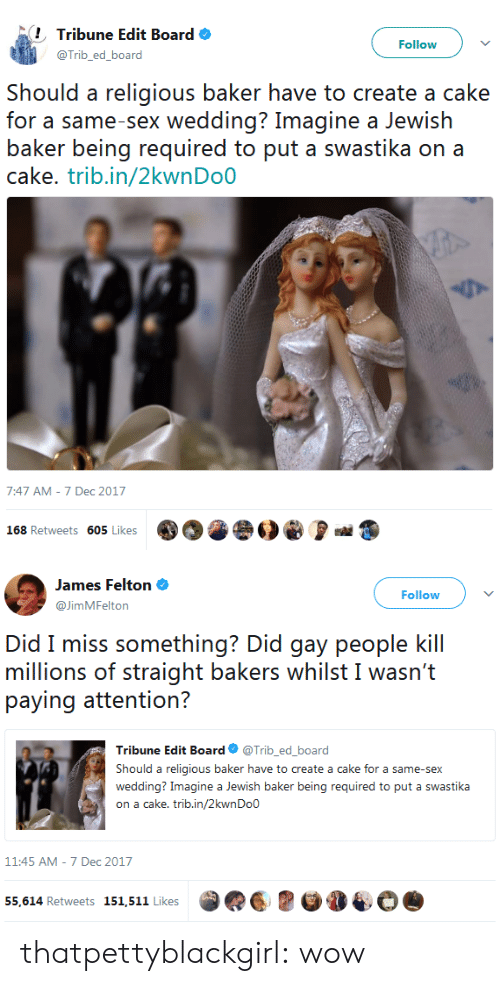 swastika: Tribune Edit Board  @Trib_ed_board  Followv  Should a religious baker have to create a cake  for a same-sex wedding? Imagine a Jewish  baker being required to put a swastika on a  cake. trib.in/2kwnDoO  7:47 AM-7 Dec 2017  168 Retweets 605 Likes   James Felton  @JimMFelton  Followv  Did miss s()『nothing? Did giầy pe()ple kill  millions of straight bakers whilst I wasn't  Tribune Edit Board Φ @Trib, ed.board  Should a religious baker have to create a cake for a same-sex  wedding? Imagine a Jewish baker being required to put a swastika  on a cake. trib.in/2kwnDo0  11:45 AM-7 Dec 2017  55,614 Retweets 151,511 Likes thatpettyblackgirl:  wow