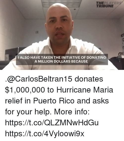 Memes, Taken, and Help: TRIBUNE  THEPLAYERS  I ALSO HAVE TAKEN THE INITIATIVE OF DONATING  A MILLION DOLLARS BECAUSE .@CarlosBeltran15 donates $1,000,000 to Hurricane Maria relief in Puerto Rico and asks for your help.  More info: https://t.co/QLZMNwHdGu https://t.co/4Vyloowi9x