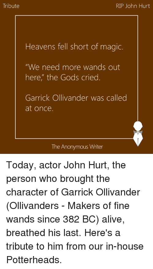 "Memes, 🤖, and Maker: Tribute  RIP John Hurt  Heavens fell short of magic.  ""We need more wands out  here, the Gods cried  Garrick Ollivander was called  at once.  The Anonymous Writer Today, actor John Hurt, the person who brought the character of Garrick Ollivander (Ollivanders - Makers of fine wands since 382 BC) alive, breathed his last. Here's a tribute to him from our in-house Potterheads."