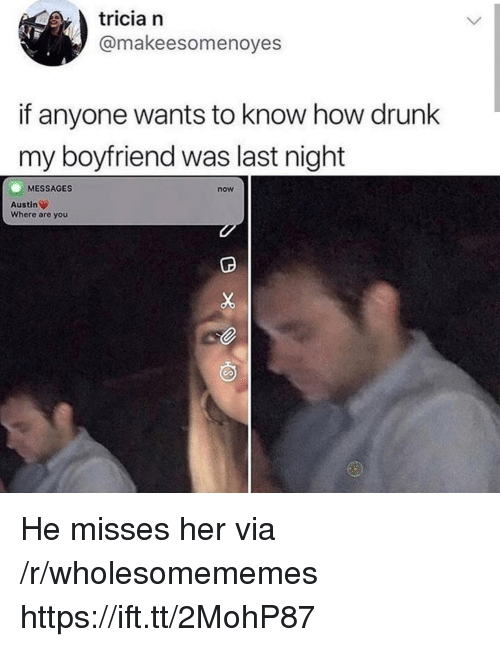 Drunk, Boyfriend, and Austin: tricia n  @makeesomenoyes  if anyone wants to know how drunk  my boyfriend was last night  MESSAGES  now  Austin  Where are you He misses her via /r/wholesomememes https://ift.tt/2MohP87