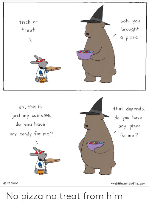 Liz Climo: trick or  ooh, you  treat  brought  a pizza !  PIZZA  uh, this is  that depends.  just my costume.  do you have  do  have  you  any pizza  any candy for me?  for me ?  PIZZA  © liz climo  thelittleworldofliz.com No pizza no treat from him