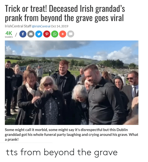 Crying, Irish, and Party: Trick or treat! Deceased Irish grandad's  prank from beyond the grave goes viral  IrishCentral Staff @IrishCentral Oct 14, 2019  4K  /f 9PO  SHARES  Some might call it morbid, some might say it's disrespectful but this Dublin  granddad got his whole funeral party laughing and crying around his grave. What  a prank! tts from beyond the grave
