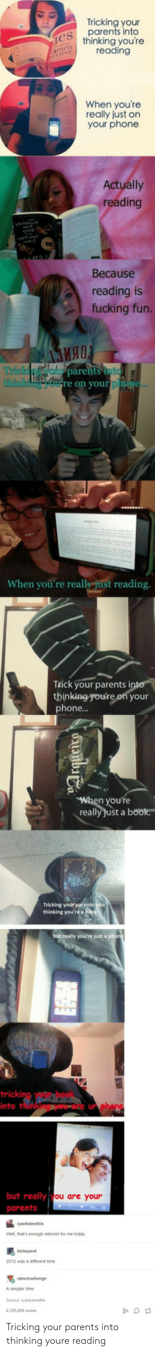 Fucking, Parents, and Phone: Tricking your  parents into  thinking you're  reading  When youre  really just on  your phone  Actually  reading  Because  reading is  fucking fun.  ия!  parehts to  rich  on your  When you're really just reading  TEick your parents i  thinking-you're on your  phone...  you're  really Just a book  thinking you're a  tricki  into t  un  but really  ou are your  Well, thats enough irmernet for me today  2 was a diflerent time  Asimpler time  2,729 24 otes Tricking your parents into thinking youre reading