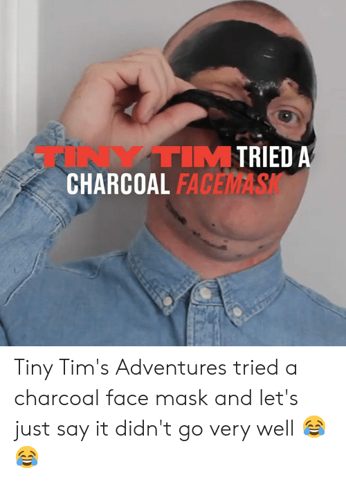 Tims: TRIED A  TINYTIM  CHARCOAL FAC  FACEMASK Tiny Tim's Adventures tried a charcoal face mask and let's just say it didn't go very well 😂😂