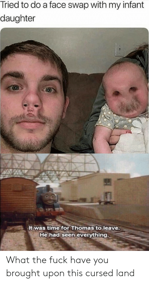 Infant: Tried to do a face swap with my infant  daughter  It was time for Thomas to leave.  He had seen everything What the fuck have you brought upon this cursed land