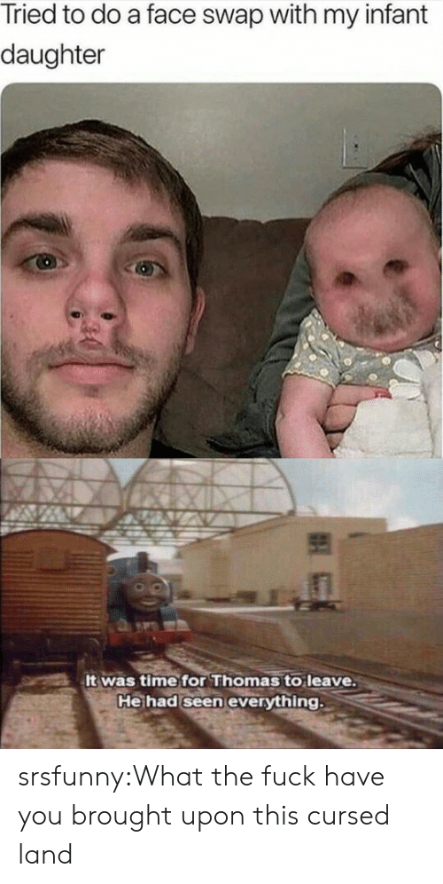 Infant: Tried to do a face swap with my infant  daughter  It was time for Thomas to leave.  He had seen everything srsfunny:What the fuck have you brought upon this cursed land