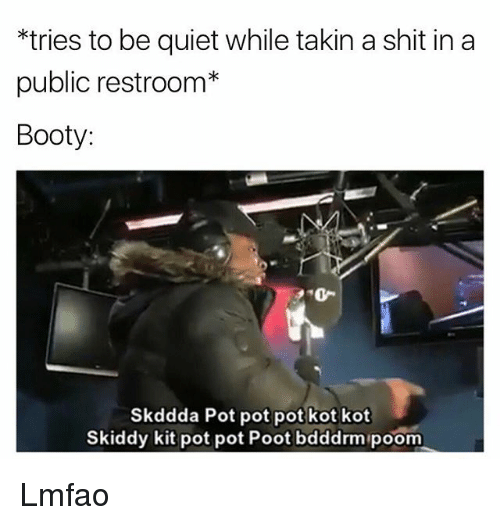 Publicated: *tries to be quiet while takin a shit in a  public restroom*  Booty  20-  Skddda Pot pot pot kot kot  Skiddy kit pot pot Poot bdddrm poom Lmfao