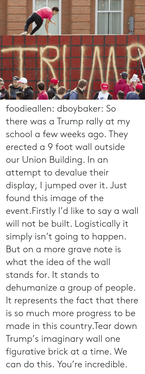 grave: TRIIMB  COO foodieallen:  dboybaker:  So there was a Trump rally at my school a few weeks ago. They erected a 9 foot wall outside our Union Building. In an attempt to devalue their display, I jumped over it. Just found this image of the event.Firstly I'd like to say a wall will not be built. Logistically it simply isn't going to happen. But on a more grave note is what the idea of the wall stands for. It stands to dehumanize a group of people. It represents the fact that there is so much more progress to be made in this country.Tear down Trump's imaginary wall one figurative brick at a time. We can do this.  You're incredible.