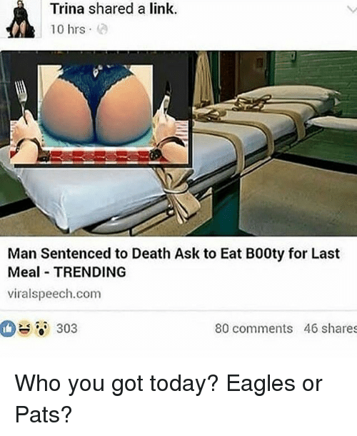 Philadelphia Eagles, Memes, and Death: Trina shared a link  10 hrs  Man Sentenced to Death Ask to Eat B00ty for Last  Meal TRENDING  viralspeech.com  -o' 303  80 comments 46 shares Who you got today? Eagles or Pats?
