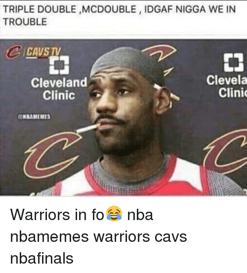 Basketball, Cavs, and Nba: TRIPLE DOUBLE MCDOUBLE, IDGAF NIGGA WE IN  TROUBLE  CAVS TV  申  Cleveland  Clinic  Clevela  Clini  HBAMEMES Warriors in fo😂 nba nbamemes warriors cavs nbafinals