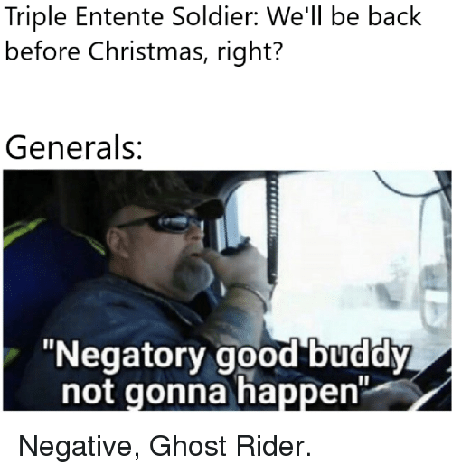 "Christmas, Ghost Rider , and Ghost: Triple Entente Soldier: We'll be back  before Christmas, right?  Generals:  ""Negatory good buddy  not gonna happen"