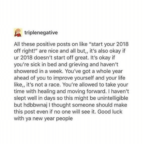 "Life, New Year's, and Good: triplenegative  All these positive posts on like ""start your 2018  off right!"" are nice and all but,, it's also okay if  ur 2018 doesn't start off great. It's okay if  you're sick in bed and grieving and haven't  showered in a week. You've got a whole year  ahead of you to improve yourself and your life  like,, it's not a race. You're allowed to take your  time with healing and moving forward. I haven't  slept well in days so this might be unintelligible  but hdbbwnaj I thought someone should make  this post even if no one will see it. Good luck  with ya new year people"