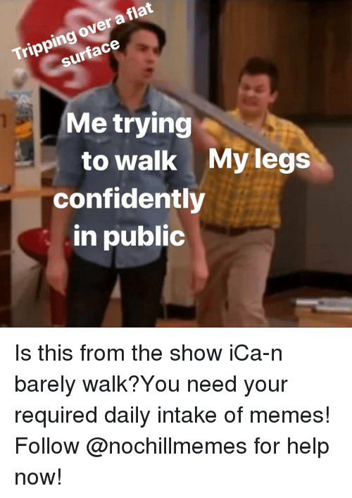 Memes, Help, and Surface: Tripping over a flat  surface  Me trying  to walk My legs  confidently  in public Is this from the show iCa-n barely walk?You need your required daily intake of memes! Follow @nochillmemes for help now!
