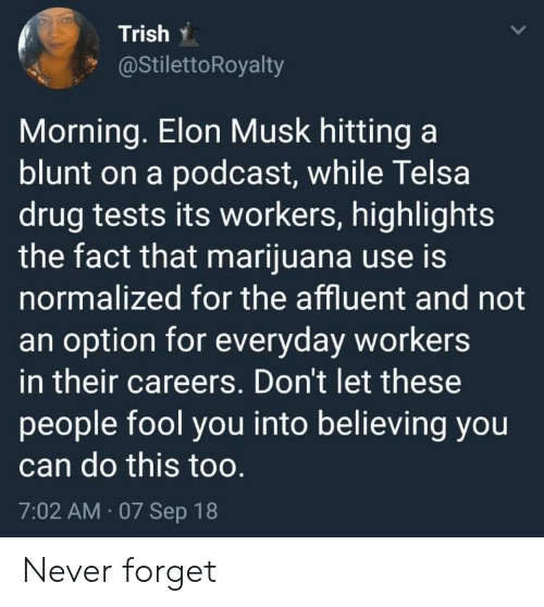 Marijuana, Never, and Drug: Trish .  @StilettoRoyalty  Morning. Elon Musk hitting a  blunt on a podcast, while Telsa  drug tests its workers, highlights  the fact that marijuana use is  normalized for the affluent and not  an option for everyday workers  in their careers. Don't let these  people fool you into believing you  can do this too  7:02 AM 07 Sep 18 Never forget