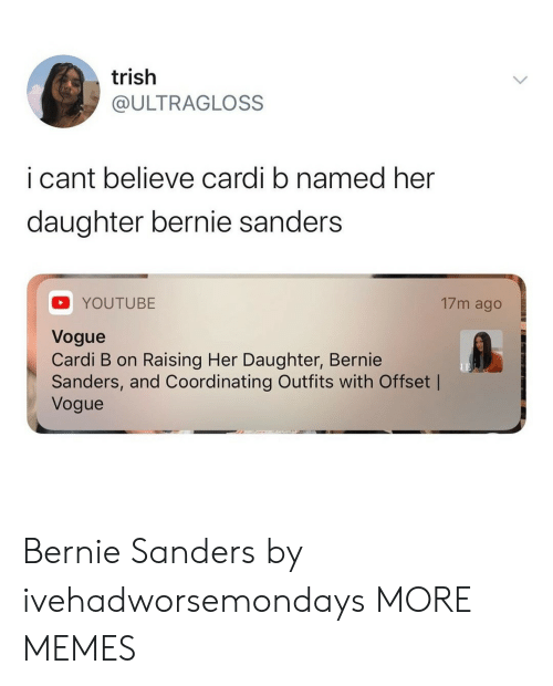 Bernie Sanders: trish  @ULTRAGLOSS  i cant believe cardi b named her  daughter bernie sanders  17m ago  YOUTUBE  Vogue  Cardi B on Raising Her Daughter, Bernie  Sanders, and Coordinating Outfits with Offset |  Vogue Bernie Sanders by ivehadworsemondays MORE MEMES