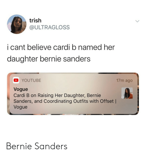 Bernie Sanders: trish  @ULTRAGLOSS  i cant believe cardi b named her  daughter bernie sanders  17m ago  YOUTUBE  Vogue  Cardi B on Raising Her Daughter, Bernie  Sanders, and Coordinating Outfits with Offset |  Vogue Bernie Sanders