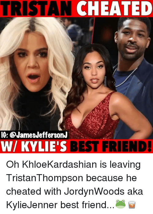 Best Friend, Memes, and Best: TRISTAN CHEATED  IG: @JamesJeffersonJ  W/ KYLIE'S BEST FRIEND! Oh KhloeKardashian is leaving TristanThompson because he cheated with JordynWoods aka KylieJenner best friend...🐸🥃