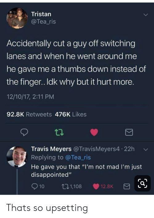 "Disappointed, Mad, and Tea: Tristan  @Tea_ris  Accidentally cut a guy off switching  lanes and when he went around me  he gave me a thumbs down instead of  the finger. Idk why but it hurt more.  12/10/17, 2:11 PM  92.8K Retweets 476K Likes  Travis Meyers @TravisMeyers4 22h  Replying to @Tea_ris  He gave you that ""I'm not mad I'm just  disappointed""  t11,108  10  12.8K Thats so upsetting"
