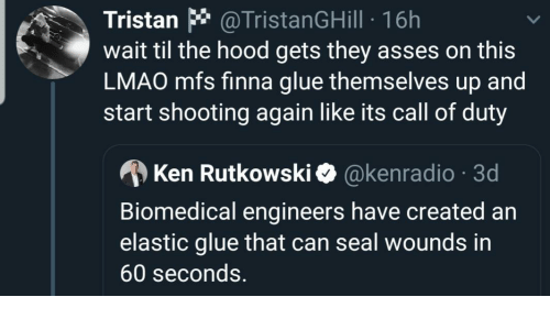 The Hood: Tristan * @TristanGHill · 16h  wait til the hood gets they asses on this  LMAO mfs finna glue themselves up and  start shooting again like its call of duty  A Ken Rutkowski O @kenradio · 3d  Biomedical engineers have created an  elastic glue that can seal wounds in  60 seconds.