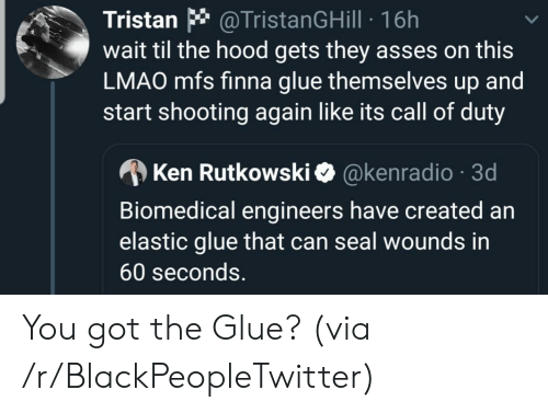 The Hood: @TristanGHill 16h  wait til the hood gets they asses on this  LMAO mfs finna glue themselves up and  start shooting again like its call of duty  Tristan  @kenradio 3d  Ken Rutkowski  Biomedical engineers have created an  elastic glue that can seal wounds in  60 seconds. You got the Glue? (via /r/BlackPeopleTwitter)