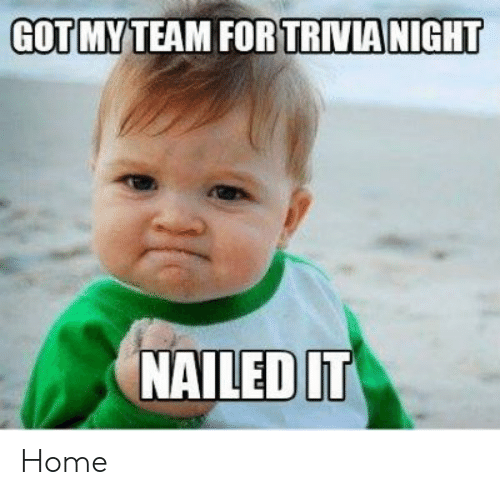 TRIVIA NIGHT GOTMYTEAM FOR NAILED IT Home | Home Meme on