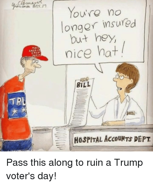 Hospital, Trump, and Nice: TRL  You're no  onger insured  but hey,  nice hat  BILL  HOSPITAL AccouNTS DEPT Pass this along to ruin a Trump voter's day!