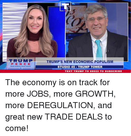 Jobs, Text, and Trump: TRMP  PENCE  TRUMP'S NEW ECONOMIC POPULISM  STUDIO 45 TRUMP TOWER  TEXT TRUMP TO 88022 TO SUBSCRIBE The economy is on track for more JOBS, more GROWTH, more DEREGULATION, and great new TRADE DEALS to come!