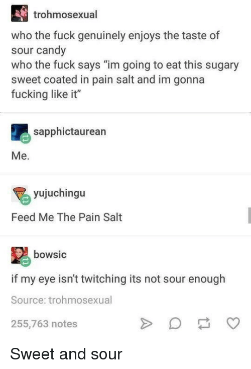 """Salt And: trohmosexual  who the fuck genuinely enjoys the taste of  sour candy  who the fuck says """"im going to eat this sugary  sweet coated in pain salt and im gonna  fucking like it""""  sapphictaurean  Me.  yujuchingu  Feed Me The Pain Salt  bowsic  if my eye isn't twitching its not sour enough  Source: trohmosexual  255,763 notes Sweet and sour"""