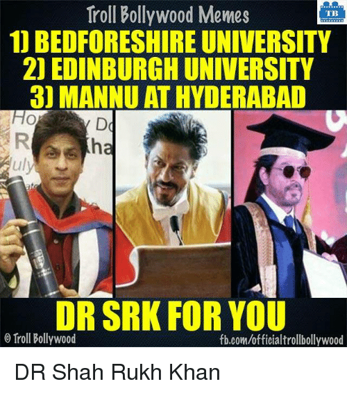 Memes, Troll, and Trolling: Troll Bollywood Memes  TB  1) BEDFORESHIRE UNIVERSITY  2) EDINBURGH UNIVERSITY  3) MANNU AT HYDERABAD  HO  Auly  DR SRK FOR YOU  o Troll Bollywood  fb.com/officialtrollbollywood DR Shah Rukh Khan  <DM>