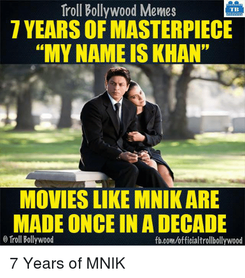 """Bollywood Meme: Troll Bollywood Memes  TB  7 YEARS OF MASTERPIECE  """"MY NAME IS KHAN""""  MOVIES LIKE MNIK ARE  MADE ONCE IN A DECADE  o Troll Bollywood  fb.com/official trollbollywood 7 Years of MNIK  <DM>"""