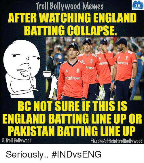 Bollywood Meme: Troll Bollywood Memes  TB  AFTERWATCHING ENGLAND  BATTING COLLAPSE.  rose  Waitrose  BC NOT SURE IF THIS IS  ENGLAND BATTING LINE UP OR  PAKISTAN BATTING LINE UP  Troll Bollywood  fb.com/officialtrollbollywood Seriously.. #INDvsENG